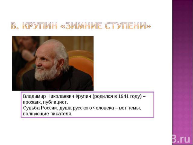В. Крупин «Зимние ступени»Владимир Николаевич Крупин (родился в 1941 году) – прозаик, публицист.Судьба России, душа русского человека – вот темы, волнующие писателя.