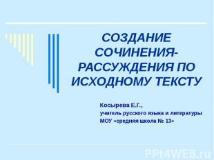 Создание сочинения-рассуждения по исходному тексту Косырева Е.Г., учитель русско