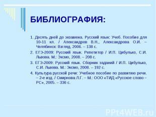 БИБЛИОГРАФИЯ:1. Десять дней до экзамена. Русский язык: Учеб. Пособие для 10-11 к