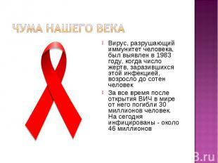 Чума нашего века Вирус, разрушающий иммунитет человека, был выявлен в 1983 году,