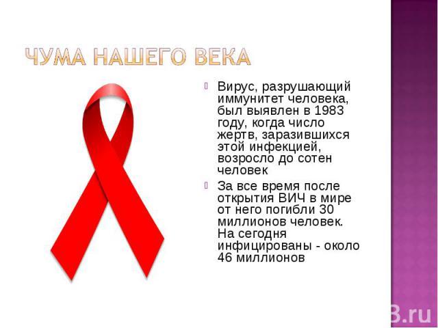 Чума нашего века Вирус, разрушающий иммунитет человека, был выявлен в 1983 году, когда число жертв, заразившихся этой инфекцией, возросло до сотен человекЗа все время после открытия ВИЧ в мире от него погибли 30 миллионов человек. На сегодня инфици…