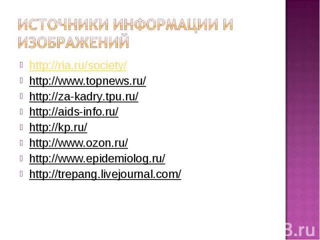 Источники информации и изображений http://ria.ru/society/ http://www.topnews.ru/ http://za-kadry.tpu.ru/ http://aids-info.ru/ http://kp.ru/ http://www.ozon.ru/ http://www.epidemiolog.ru/ http://trepang.livejournal.com/