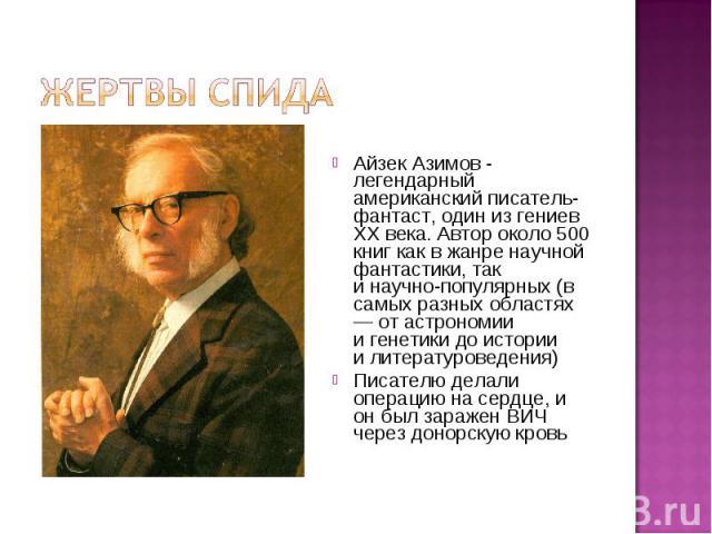 Жертвы СПИДаАйзек Азимов - легендарный американский писатель-фантаст, один из гениев XX века. Автор около 500 книг как вжанре научной фантастики, так инаучно-популярных (в самых разных областях — от астрономии игенетики до истории илитературовед…