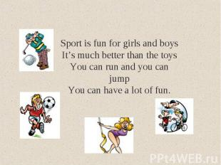 Sport is fun for girls and boysIt's much better than the toysYou can run and you