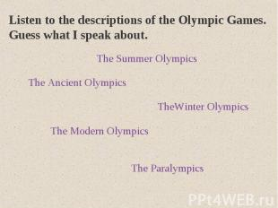 Listen to the descriptions of the Olympic Games. Guess what I speak about.