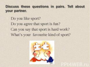 Discuss these questions in pairs. Tell about your partner.Do you like sport?Do y