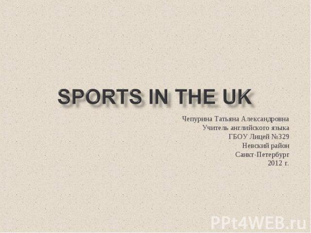 Sports in the UK Чепурина Татьяна Александровна Учитель английского языка ГБОУ Лицей №329 Невский район Санкт-Петербург 2012 г.