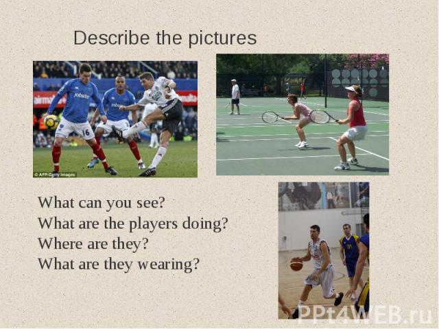 Describe the picturesWhat can you see?What are the players doing?Where are they?What are they wearing?