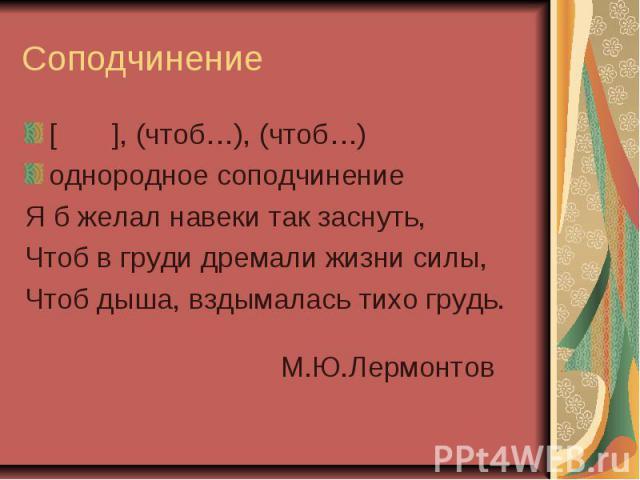Соподчинение[ ], (чтоб…), (чтоб…)однородное соподчинениеЯ б желал навеки так заснуть,Чтоб в груди дремали жизни силы,Чтоб дыша, вздымалась тихо грудь. М.Ю.Лермонтов