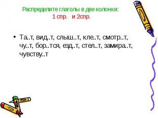 Распределите глаголы в две колонки: 1 спр. и 2спр.Та..т, вид..т, слыш..т, кле..т
