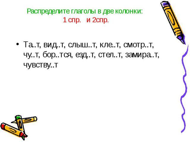 Распределите глаголы в две колонки: 1 спр. и 2спр.Та..т, вид..т, слыш..т, кле..т, смотр..т, чу..т, бор..тся, езд..т, стел..т, замира..т, чувству..т