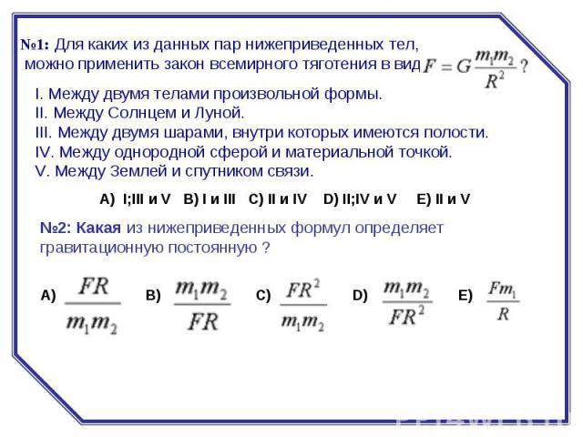 №1:Для каких из данных пар нижеприведенных тел, можно применить закон всемирного тяготения в виде:I. Между двумя телами произвольной формы.II. Между Солнцем и Луной.III. Между двумя шарами, внутри которых имеются полости.IV. Между однородной сф…