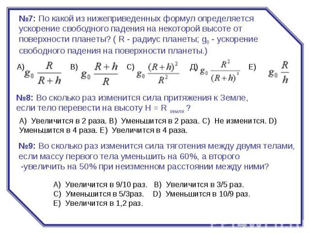 №7:По какой из нижеприведенных формул определяется ускорение свободного падения на некоторой высоте от поверхности планеты? ( R - радиус планеты; g0- ускорение свободного падения на поверхности планеты.) №8:Во сколько раз изменится сила притяжени…