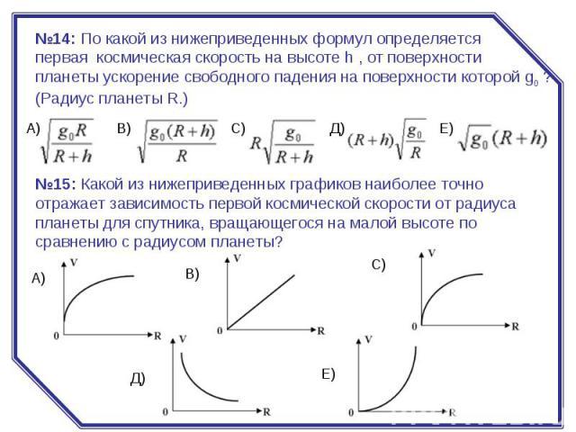 №14:По какой из нижеприведенных формул определяется первая космическая скорость на высоте h , от поверхности планеты ускорение свободного падения на поверхности которой g0? (Радиус планеты R.) №15:Какой из нижеприведенных графиков наиболее точно …