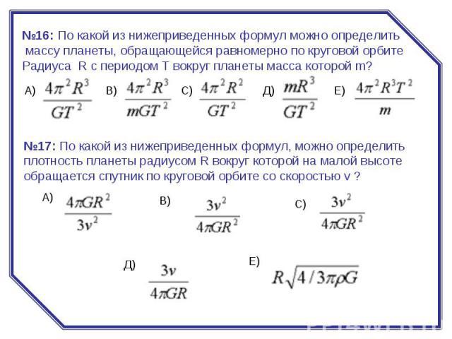 №16:По какой из нижеприведенных формул можно определить массу планеты, обращающейся равномерно по круговой орбите Радиуса R с периодом Т вокруг планеты масса которой m? №17:По какой из нижеприведенных формул, можно определить плотность планеты рад…