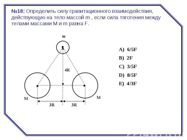 №18:Определить силу гравитационного взаимодействия, действующую на тело массой m , если сила тяготения между телами массами M и m равна F.