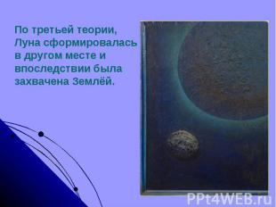 По третьей теории,Луна сформировалась в другом месте и впоследствии была захваче