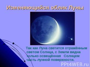 Изменяющийся облик Луны Так как Луна светится отражённым светом Солнца, с Земли