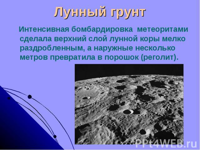 Лунный грунт Интенсивная бомбардировка метеоритами сделала верхний слой лунной коры мелко раздробленным, а наружные несколько метров превратила в порошок (реголит).