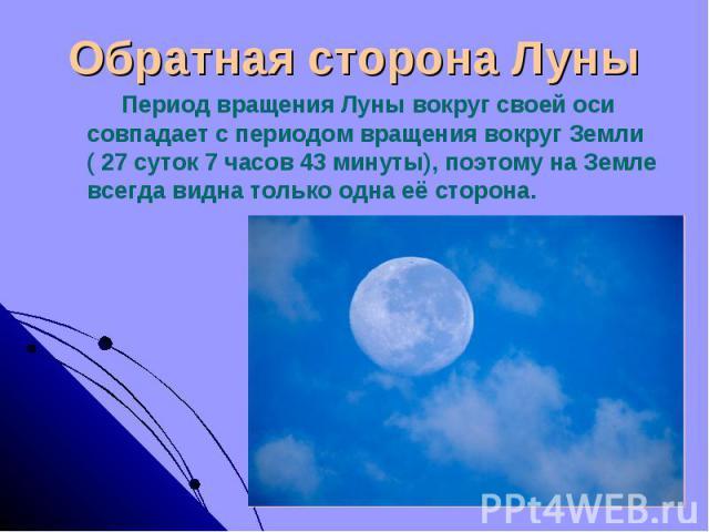 Обратная сторона Луны Период вращения Луны вокруг своей оси совпадает с периодом вращения вокруг Земли ( 27 суток 7 часов 43 минуты), поэтому на Земле всегда видна только одна её сторона.