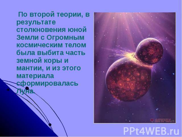 По второй теории, в результате столкновения юной Земли с Огромным космическим телом была выбита часть земной коры и мантии, и из этого материала сформировалась Луна.