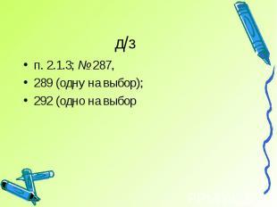д/зп. 2.1.3; № 287, 289 (одну на выбор); 292 (одно на выбор