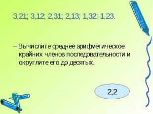 3,21; 3,12; 2,31; 2,13; 1,32; 1,23.– Вычислите среднее арифметическое крайних чл