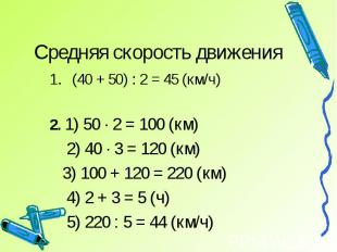 Средняя скорость движения (40 + 50) : 2 = 45 (км/ч)2. 1) 50 · 2 = 100 (км) 2) 40