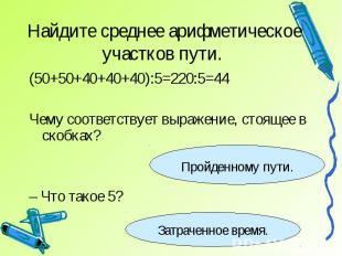 Найдите среднее арифметическое участков пути. (50+50+40+40+40):5=220:5=44Чему со