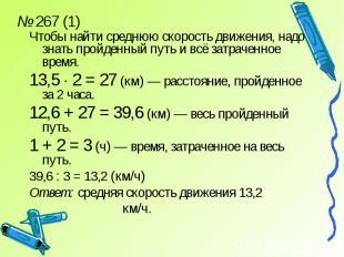 № 267 (1)Чтобы найти среднюю скорость движения, надо знать пройденный путь и всё