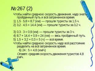 № 267 (2)Чтобы найти среднюю скорость движения, надо знать пройденный путь и всё