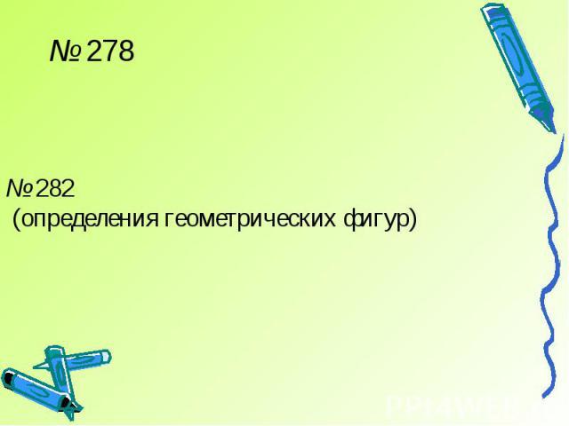 № 278№ 282 (определения геометрических фигур)