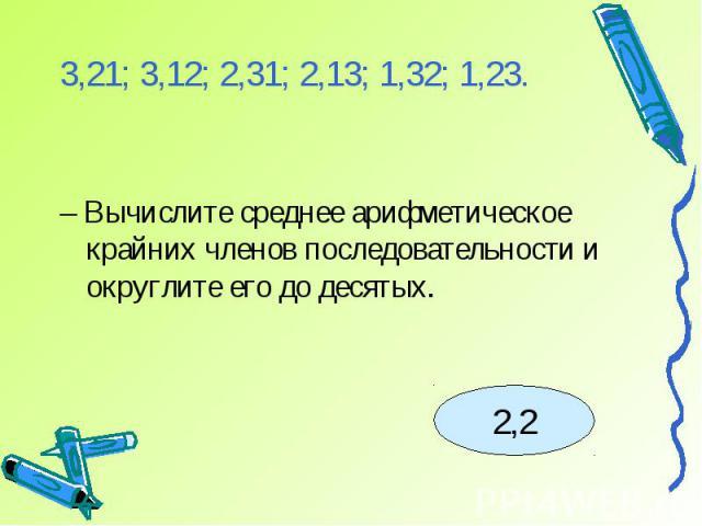 3,21; 3,12; 2,31; 2,13; 1,32; 1,23.– Вычислите среднее арифметическое крайних членов последовательности и округлите его до десятых.