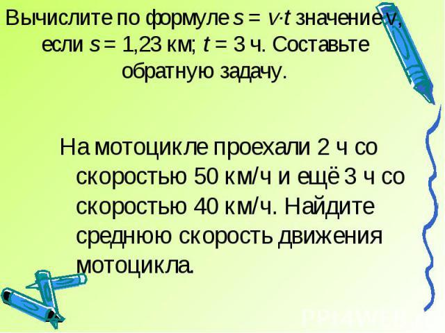 Вычислите по формуле s = v·t значение v, если s = 1,23 км; t = 3 ч. Составьте обратную задачу.На мотоцикле проехали 2 ч со скоростью 50 км/ч и ещё 3 ч со скоростью 40 км/ч. Найдите среднюю скорость движения мотоцикла.