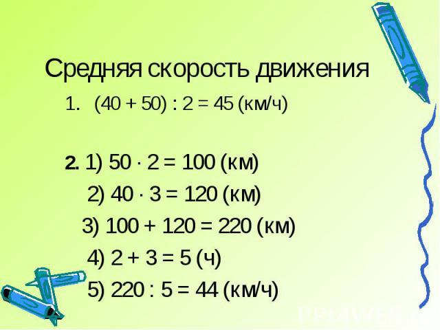Средняя скорость движения (40 + 50) : 2 = 45 (км/ч)2. 1) 50 · 2 = 100 (км) 2) 40 · 3 = 120 (км) 3) 100 + 120 = 220 (км) 4) 2 + 3 = 5 (ч) 5) 220 : 5 = 44 (км/ч)