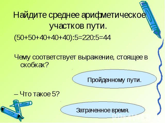 Найдите среднее арифметическое участков пути. (50+50+40+40+40):5=220:5=44Чему соответствует выражение, стоящее в скобках?– Что такое 5?