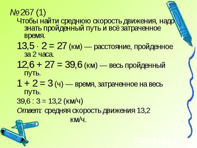 № 267 (1)Чтобы найти среднюю скорость движения, надо знать пройденный путь и всё затраченное время.13,5 2 = 27 (км) — расстояние, пройденное за 2 часа.12,6 + 27 = 39,6 (км) — весь пройденный путь.1 + 2 = 3 (ч) — время, затраченное на весь путь.39,6 …