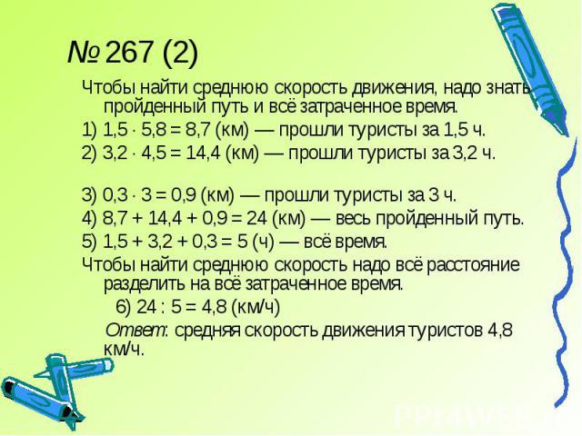 № 267 (2)Чтобы найти среднюю скорость движения, надо знать пройденный путь и всё затраченное время.1) 1,5 5,8 = 8,7 (км) — прошли туристы за 1,5 ч.2) 3,2 4,5 = 14,4 (км) — прошли туристы за 3,2 ч.3) 0,3 3 = 0,9 (км) — прошли туристы за 3 ч. 4) 8,7 +…