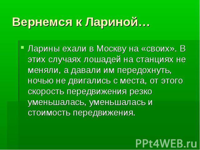 Вернемся к Лариной…Ларины ехали в Москву на «своих». В этих случаях лошадей на станциях не меняли, а давали им передохнуть, ночью не двигались с места, от этого скорость передвижения резко уменьшалась, уменьшалась и стоимость передвижения.
