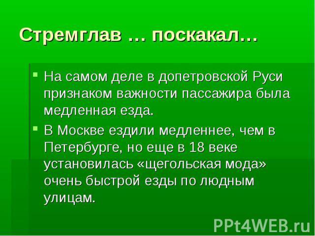Стремглав … поскакал…На самом деле в допетровской Руси признаком важности пассажира была медленная езда.В Москве ездили медленнее, чем в Петербурге, но еще в 18 веке установилась «щегольская мода» очень быстрой езды по людным улицам.