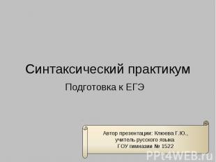 Синтаксический практикум Подготовка к ЕГЭ Автор презентации: Клюева Г.Ю.,учитель