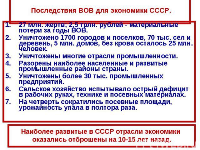 Последствия ВОВ для экономики СССР.27 млн. жертв; 2,5 трлн. рублей - материальные потери за годы ВОВ.Уничтожено 1700 городов и поселков, 70 тыс. сел и деревень, 5 млн. домов, без крова осталось 25 млн. человек.Уничтожены многие отрасли промышленност…