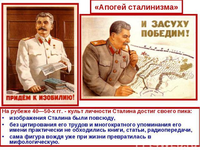 «Апогей сталинизма»На рубеже 40—50-х гг. - культ личности Сталина достиг своего пика: изображения Сталина были повсюду, без цитирования его трудов и многократного упоминания его имени практически не обходились книги, статьи, радиопередачи, сама фигу…