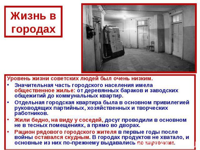 Жизнь в городахУровень жизни советских людей был очень низким.Значительная часть городского населения имела общественное жилье: от деревянных бараков и заводских общежитий до коммунальных квартир. Отдельная городская квартира была в основном привиле…