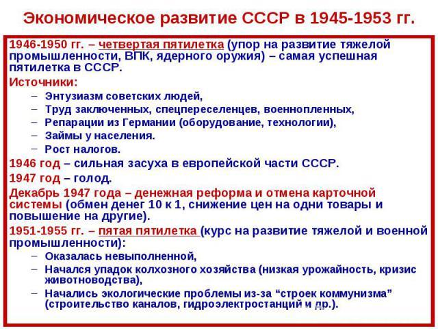 Экономическое развитие СССР в 1945-1953 гг.1946-1950 гг. – четвертая пятилетка (упор на развитие тяжелой промышленности, ВПК, ядерного оружия) – самая успешная пятилетка в СССР.Источники:Энтузиазм советских людей,Труд заключенных, спецпереселенцев, …