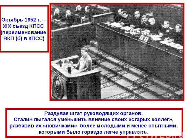 Октябрь 1952 г. – XIX съезд КПСС (переименование ВКП (б) в КПСС)Раздувая штат руководящих органов, Сталин пытался уменьшить влияние своих «старых коллег», разбавив их «новичками», более молодыми и менее опытными, которыми было гораздо легче управлять.