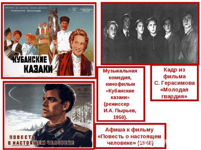 Музыкальная комедия, кинофильм «Кубанские казаки» (режиссер И.А. Пырьев, 1950). Кадр из фильмаС. Герасимова«Молодая гвардия»Афиша к фильму «Повесть о настоящем человеке» (1948)