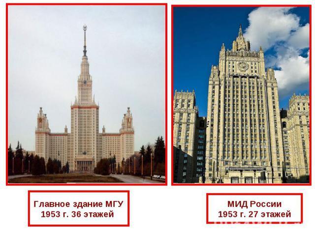Главное здание МГУ1953 г. 36 этажей МИД России1953 г. 27 этажей