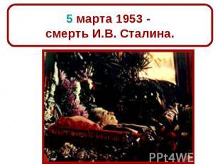 5 марта 1953 - смерть И.В. Сталина.