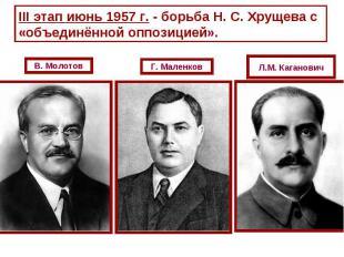 III этап июнь 1957 г. - борьба Н. С. Хрущева с «объединённой оппозицией».В. Моло